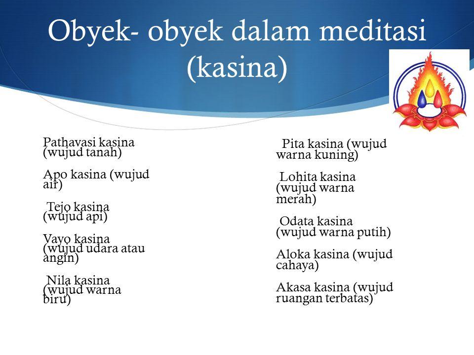Obyek- obyek dalam meditasi (kasina) Pathavasi kasina (wujud tanah) Apo kasina (wujud air) Tejo kasina (wujud api) Vayo kasina (wujud udara atau angin