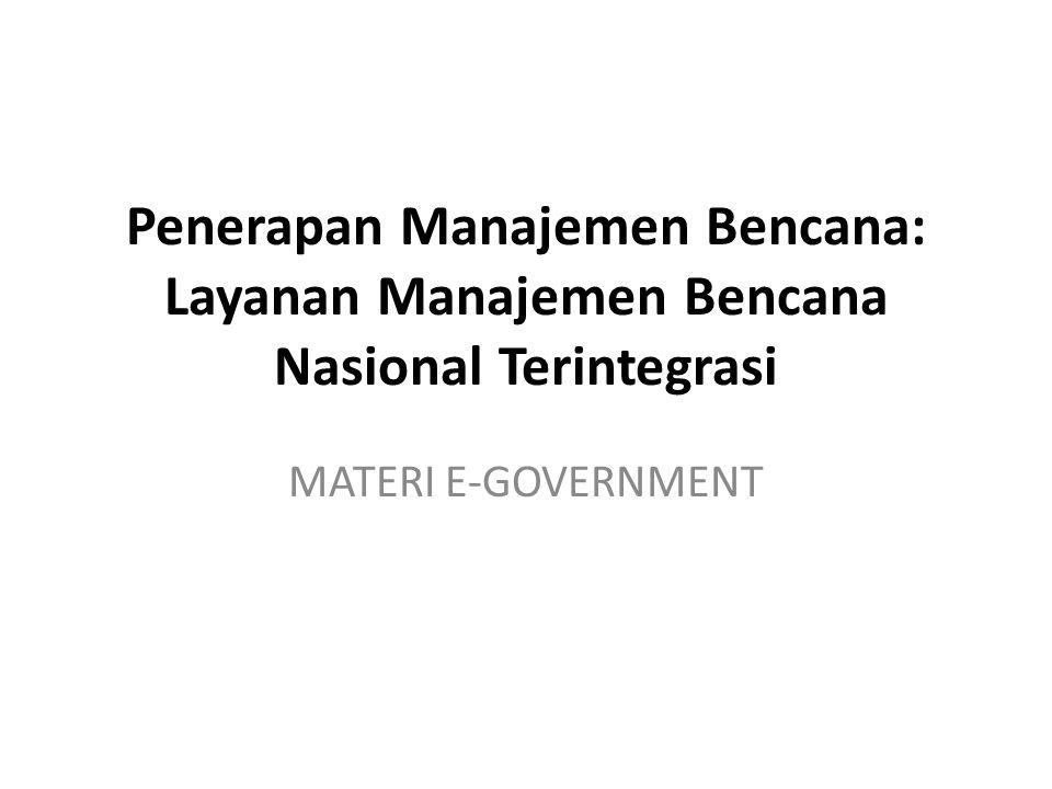 Penerapan Manajemen Bencana: Layanan Manajemen Bencana Nasional Terintegrasi MATERI E-GOVERNMENT