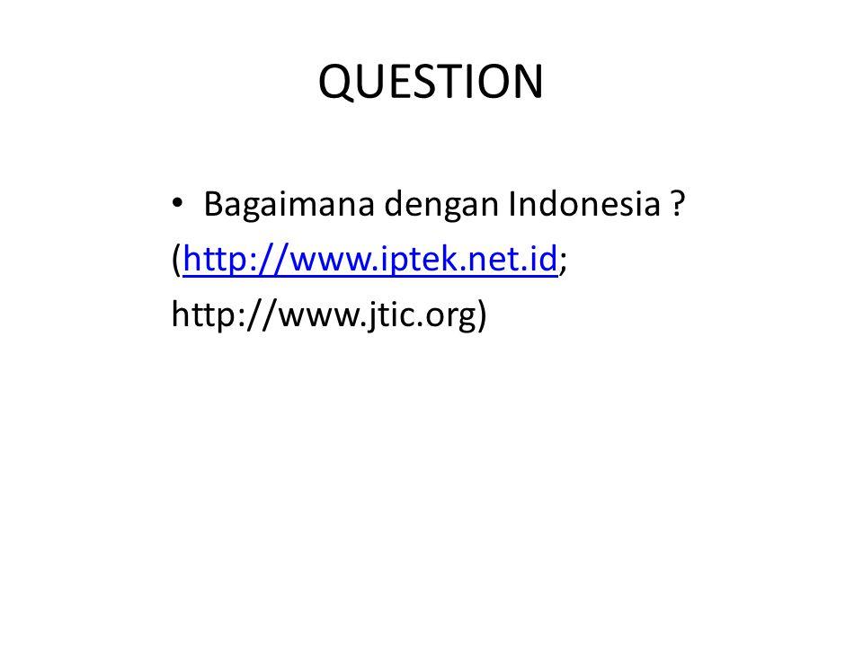 QUESTION Bagaimana dengan Indonesia ? (http://www.iptek.net.id;http://www.iptek.net.id http://www.jtic.org)