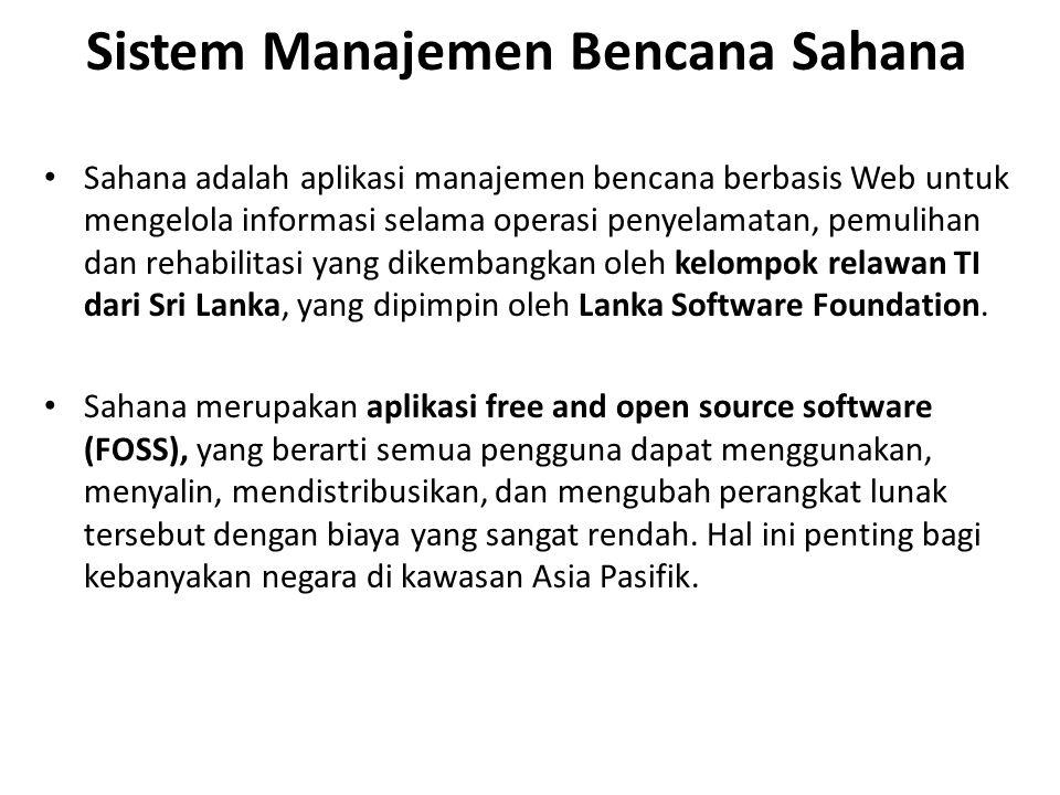 Sistem Manajemen Bencana Sahana Sahana adalah aplikasi manajemen bencana berbasis Web untuk mengelola informasi selama operasi penyelamatan, pemulihan