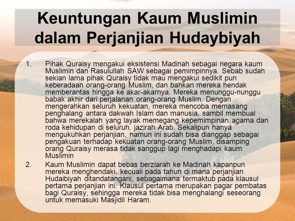Keuntungan Kaum Muslimin dalam Perjanjian Hudaybiyah 1.Pihak Quraisy mengakui eksistensi Madinah sebagai negara kaum Muslimin dan Rasulullah SAW sebagai pemimpinnya.