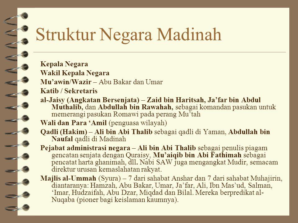 Struktur Negara Madinah Kepala Negara Wakil Kepala Negara Mu'awin/Wazir – Abu Bakar dan Umar Katib / Sekretaris al-Jaisy (Angkatan Bersenjata) – Zaid bin Haritsah, Ja'far bin Abdul Muthalib, dan Abdullah bin Rawahah, sebagai komandan pasukan untuk memerangi pasukan Romawi pada perang Mu'tah Wali dan Para 'Amil (penguasa wilayah) Qadli (Hakim) – Ali bin Abi Thalib sebagai qadli di Yaman, Abdullah bin Naufal qadli di Madinah Pejabat administrasi negara – Ali bin Abi Thalib sebagai penulis piagam gencatan senjata dengan Quraisy, Mu'aiqib bin Abi Fathimah sebagai pencatat harta ghanimah, dll.