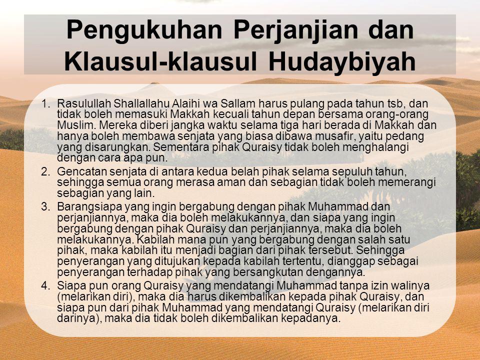 Pengukuhan Perjanjian dan Klausul-klausul Hudaybiyah 1.Rasulullah Shallallahu Alaihi wa Sallam harus pulang pada tahun tsb, dan tidak boleh memasuki Makkah kecuali tahun depan bersama orang-orang Muslim.
