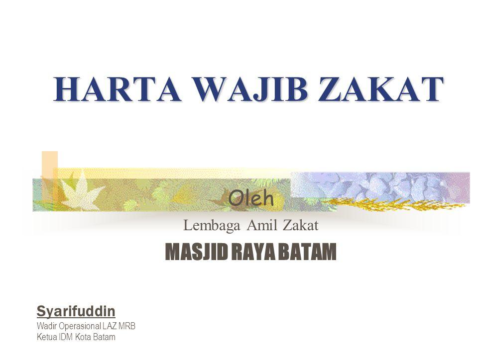 HARTA WAJIB ZAKAT Oleh Lembaga Amil Zakat MASJID RAYA BATAM Syarifuddin Wadir Operasional LAZ MRB Ketua IDM Kota Batam