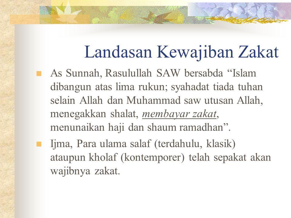Landasan Kewajiban Zakat As Sunnah, Rasulullah SAW bersabda Islam dibangun atas lima rukun; syahadat tiada tuhan selain Allah dan Muhammad saw utusan Allah, menegakkan shalat, membayar zakat, menunaikan haji dan shaum ramadhan .