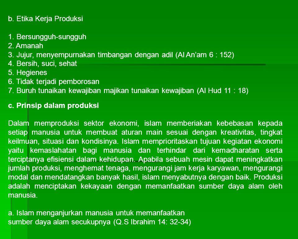 b. Etika Kerja Produksi 1. Bersungguh-sungguh 2. Amanah 3. Jujur, menyempurnakan timbangan dengan adil (Al An'am 6 : 152) 4. Bersih, suci, sehat 5. He