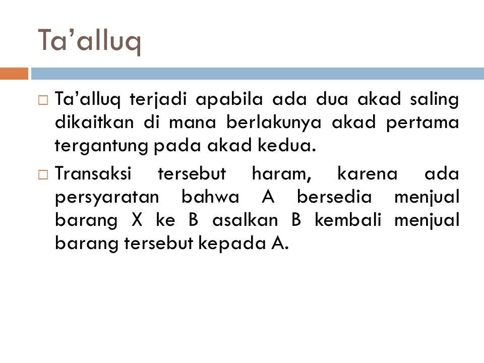 Ta'alluq  Ta'alluq terjadi apabila ada dua akad saling dikaitkan di mana berlakunya akad pertama tergantung pada akad kedua.  Transaksi tersebut har
