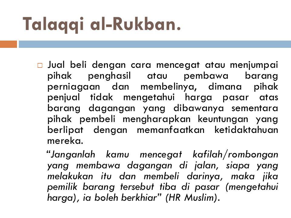 Talaqqi al-Rukban.  Jual beli dengan cara mencegat atau menjumpai pihak penghasil atau pembawa barang perniagaan dan membelinya, dimana pihak penjual