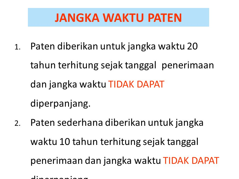 JANGKA WAKTU PATEN 1. Paten diberikan untuk jangka waktu 20 tahun terhitung sejak tanggal penerimaan dan jangka waktu TIDAK DAPAT diperpanjang. 2. Pat