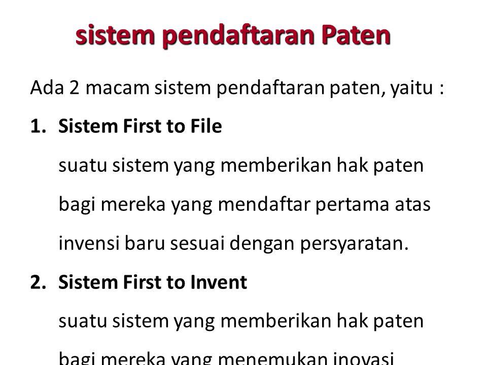 sistem pendaftaran Paten Ada 2 macam sistem pendaftaran paten, yaitu : 1.Sistem First to File suatu sistem yang memberikan hak paten bagi mereka yang mendaftar pertama atas invensi baru sesuai dengan persyaratan.