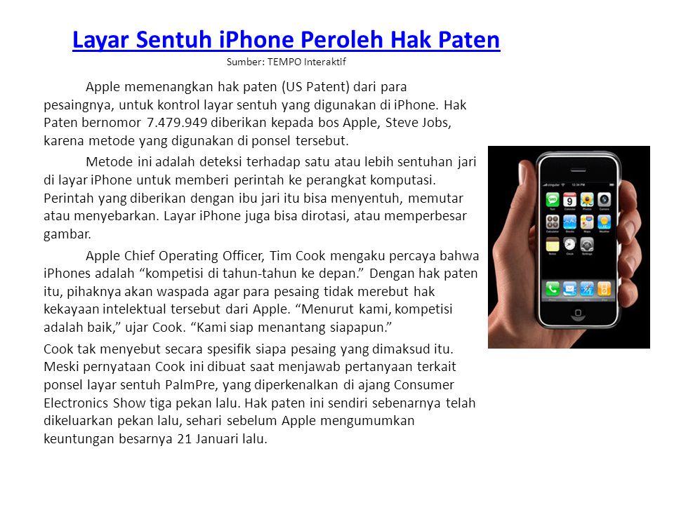 Layar Sentuh iPhone Peroleh Hak Paten Layar Sentuh iPhone Peroleh Hak Paten Sumber: TEMPO Interaktif Apple memenangkan hak paten (US Patent) dari para pesaingnya, untuk kontrol layar sentuh yang digunakan di iPhone.