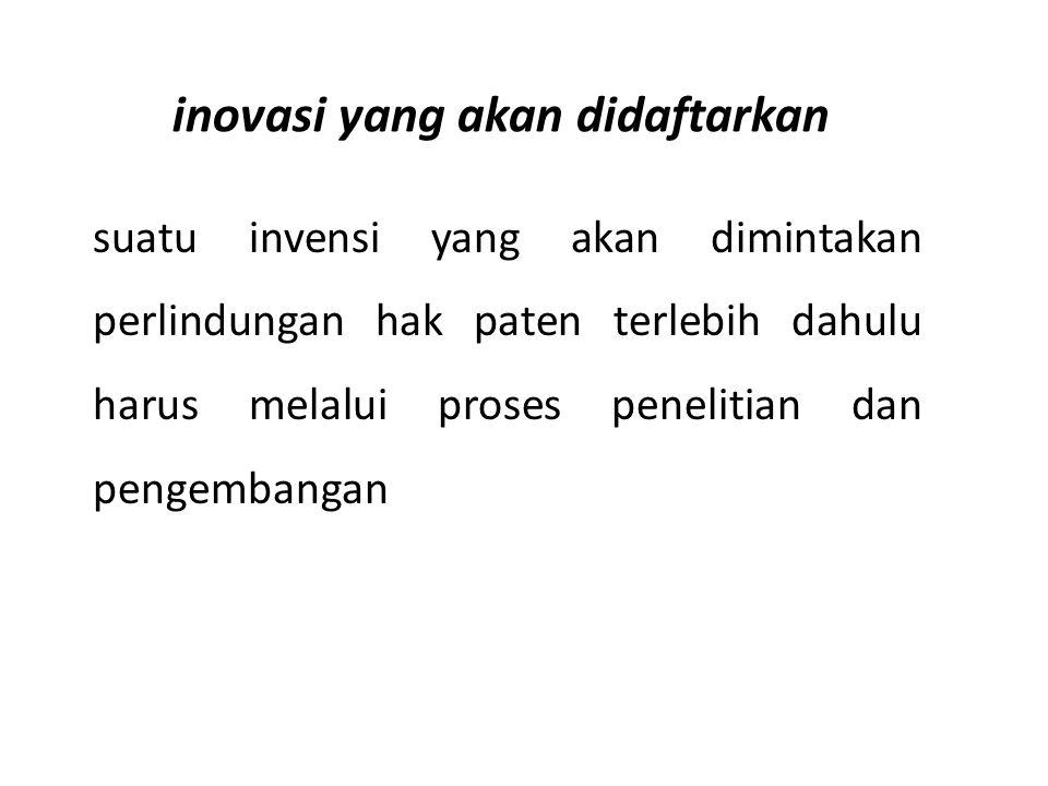 inovasi yang akan didaftarkan suatu invensi yang akan dimintakan perlindungan hak paten terlebih dahulu harus melalui proses penelitian dan pengembang