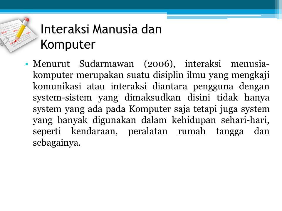 Menurut Sudarmawan (2006), interaksi menusia- komputer merupakan suatu disiplin ilmu yang mengkaji komunikasi atau interaksi diantara pengguna dengan