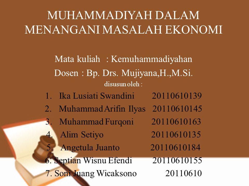MUHAMMADIYAH DALAM MENANGANI MASALAH EKONOMI Mata kuliah : Kemuhammadiyahan Dosen : Bp. Drs. Mujiyana,H.,M.Si. disusun oleh : 1.Ika Lusiati Swandini 2