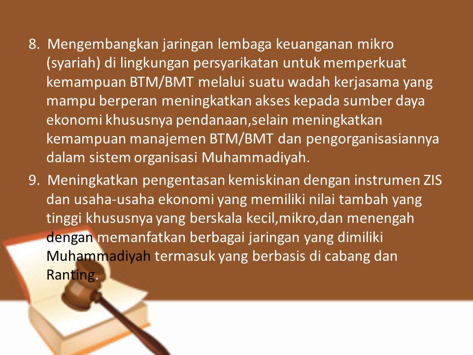 8. Mengembangkan jaringan lembaga keuanganan mikro (syariah) di lingkungan persyarikatan untuk memperkuat kemampuan BTM/BMT melalui suatu wadah kerjas
