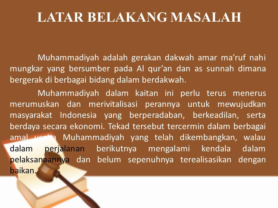LATAR BELAKANG MASALAH Muhammadiyah adalah gerakan dakwah amar ma'ruf nahi mungkar yang bersumber pada Al qur'an dan as sunnah dimana bergerak di berb