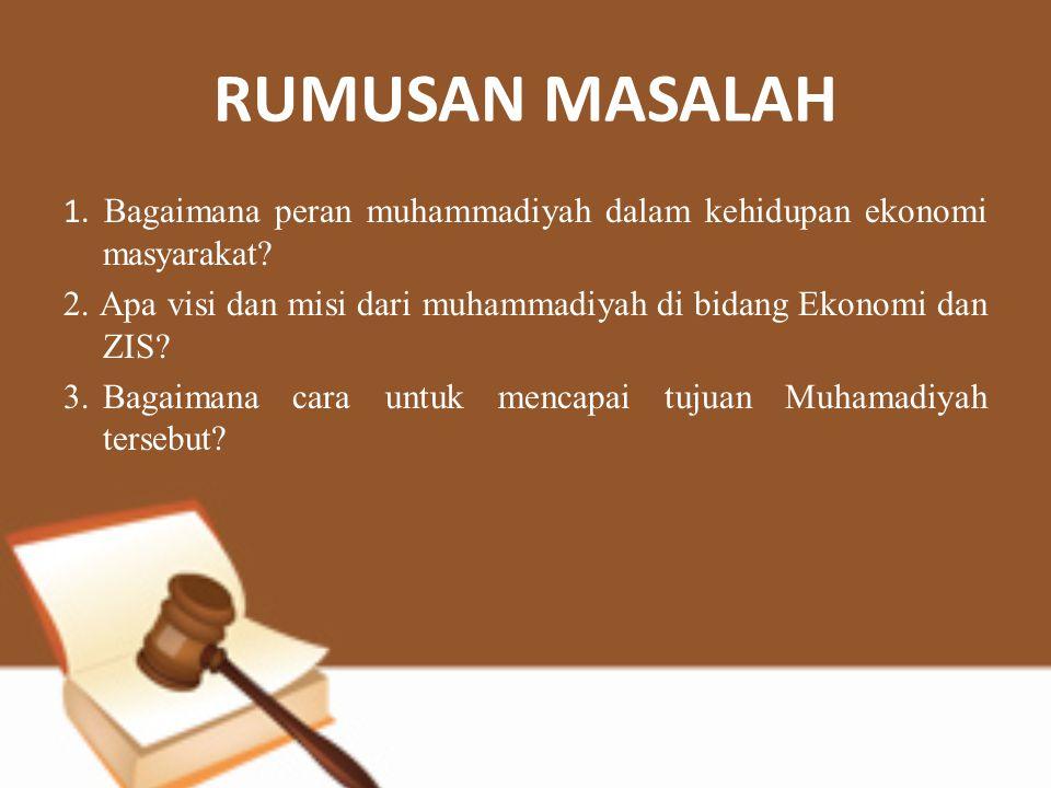 RUMUSAN MASALAH 1. Bagaimana peran muhammadiyah dalam kehidupan ekonomi masyarakat? 2. Apa visi dan misi dari muhammadiyah di bidang Ekonomi dan ZIS?