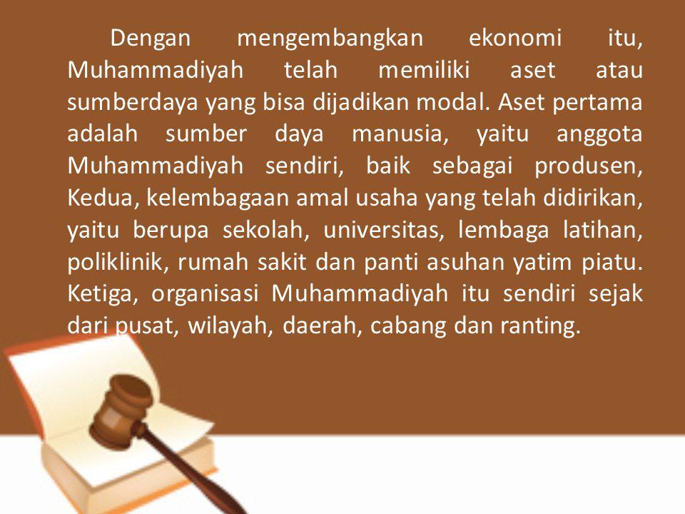 Dengan mengembangkan ekonomi itu, Muhammadiyah telah memiliki aset atau sumberdaya yang bisa dijadikan modal. Aset pertama adalah sumber daya manusia,