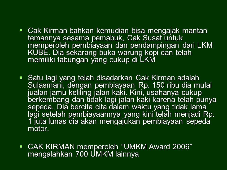  Cak Kirman bahkan kemudian bisa mengajak mantan temannya sesama pemabuk, Cak Susat untuk memperoleh pembiayaan dan pendampingan dari LKM KUBE. Dia s