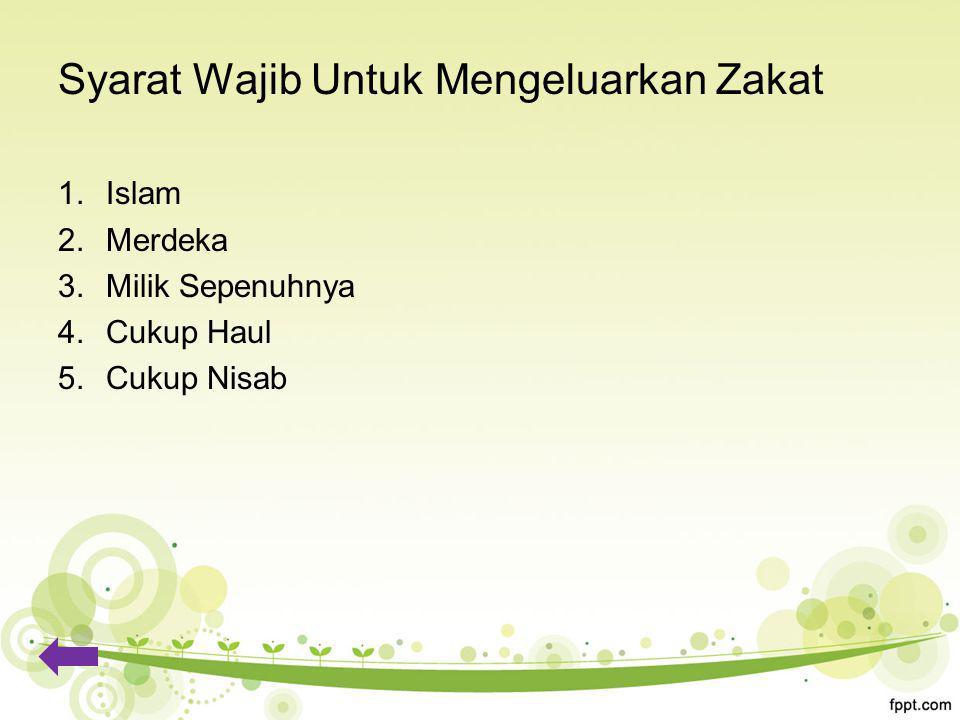Syarat Wajib Untuk Mengeluarkan Zakat 1.Islam 2.Merdeka 3.Milik Sepenuhnya 4.Cukup Haul 5.Cukup Nisab