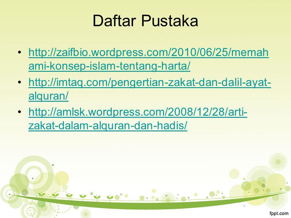 Daftar Pustaka http://zaifbio.wordpress.com/2010/06/25/memah ami-konsep-islam-tentang-harta/http://zaifbio.wordpress.com/2010/06/25/memah ami-konsep-islam-tentang-harta/ http://imtaq.com/pengertian-zakat-dan-dalil-ayat- alquran/http://imtaq.com/pengertian-zakat-dan-dalil-ayat- alquran/ http://amlsk.wordpress.com/2008/12/28/arti- zakat-dalam-alquran-dan-hadis/http://amlsk.wordpress.com/2008/12/28/arti- zakat-dalam-alquran-dan-hadis/