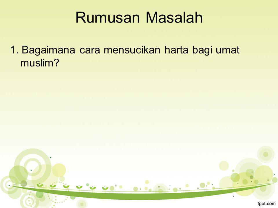 Rumusan Masalah 1. Bagaimana cara mensucikan harta bagi umat muslim?