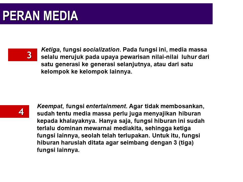 PERAN MEDIA 3 4 Ketiga, fungsi socialization. Pada fungsi ini, media massa selalu merujuk pada upaya pewarisan nilai-nilai luhur dari satu generasi ke