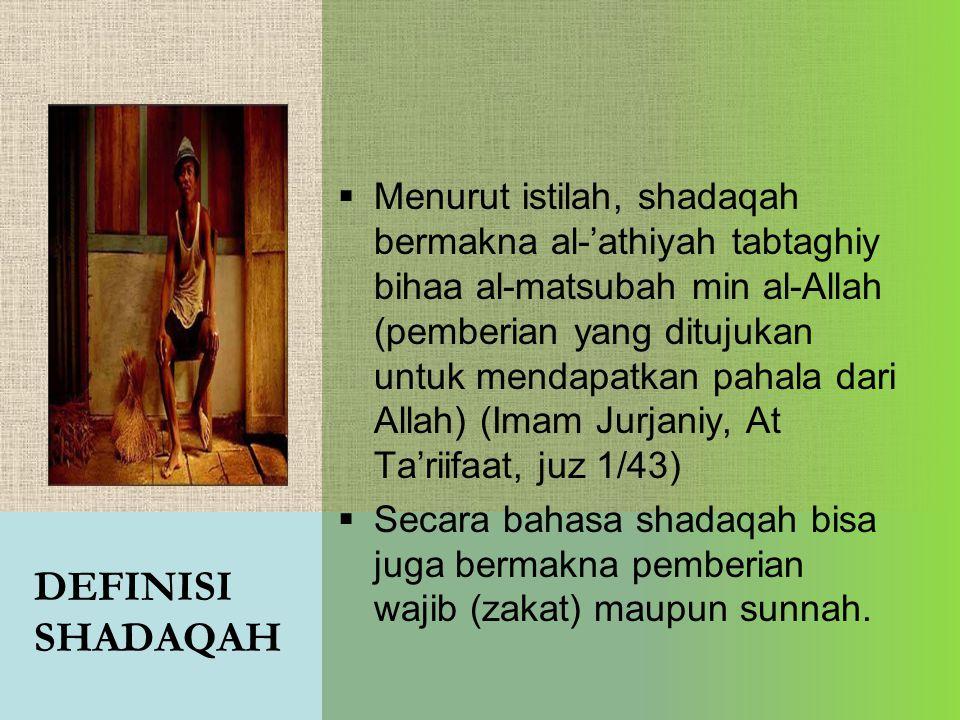 DEFINISI SHADAQAH  Menurut istilah, shadaqah bermakna al-'athiyah tabtaghiy bihaa al-matsubah min al-Allah (pemberian yang ditujukan untuk mendapatka