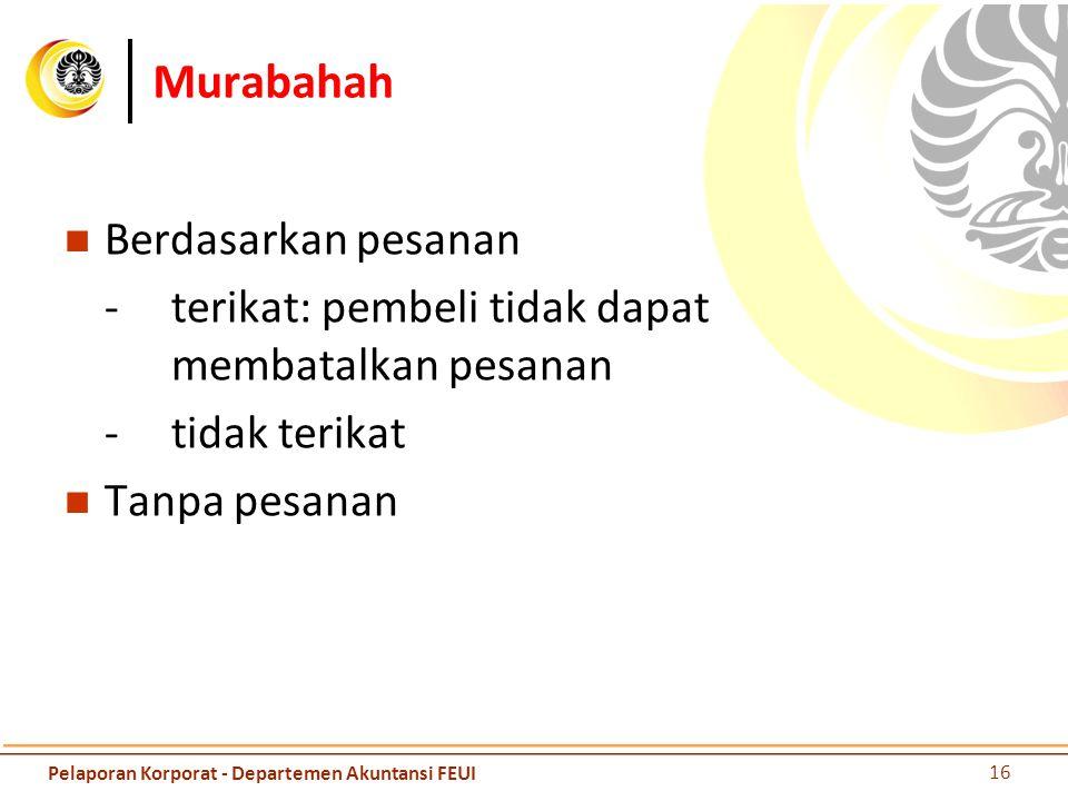 Murabahah Berdasarkan pesanan -terikat: pembeli tidak dapat membatalkan pesanan -tidak terikat Tanpa pesanan 16 Pelaporan Korporat - Departemen Akunta