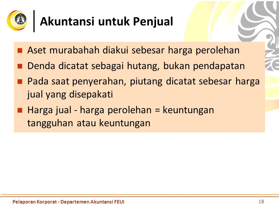 Akuntansi untuk Penjual Aset murabahah diakui sebesar harga perolehan Denda dicatat sebagai hutang, bukan pendapatan Pada saat penyerahan, piutang dic