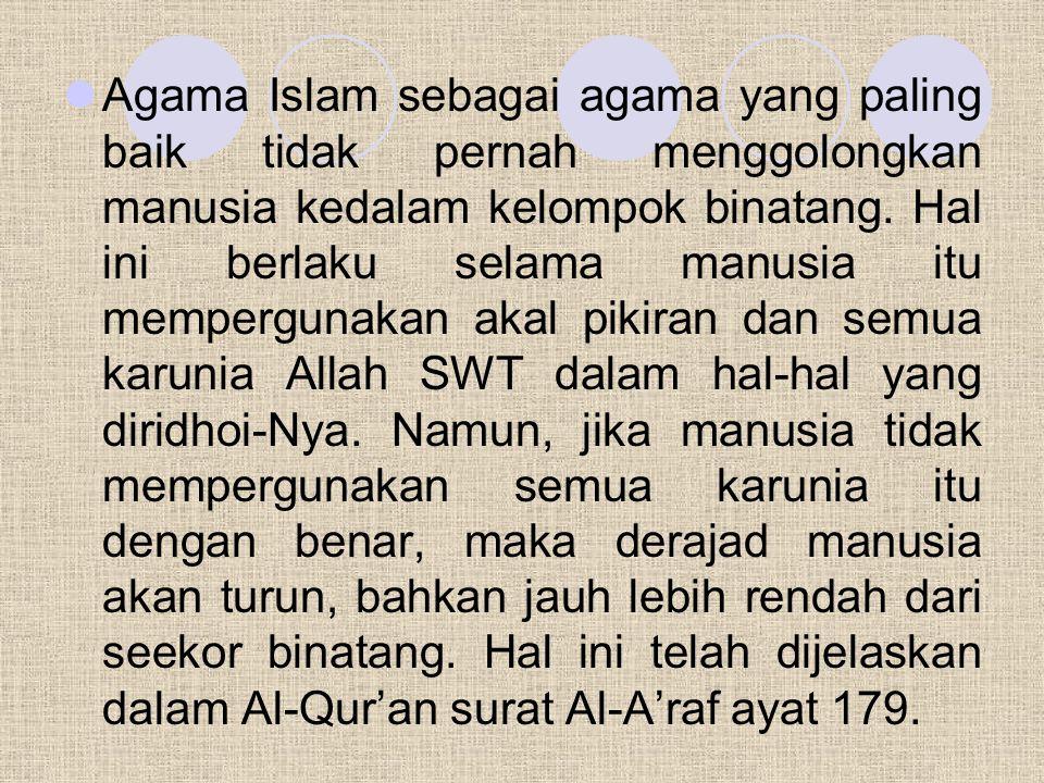 Agama Islam sebagai agama yang paling baik tidak pernah menggolongkan manusia kedalam kelompok binatang. Hal ini berlaku selama manusia itu memperguna