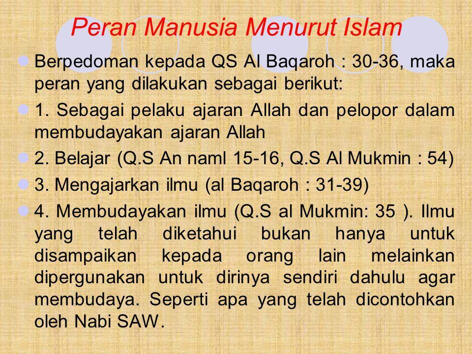 Peran Manusia Menurut Islam Berpedoman kepada QS Al Baqaroh : 30-36, maka peran yang dilakukan sebagai berikut: 1. Sebagai pelaku ajaran Allah dan pel