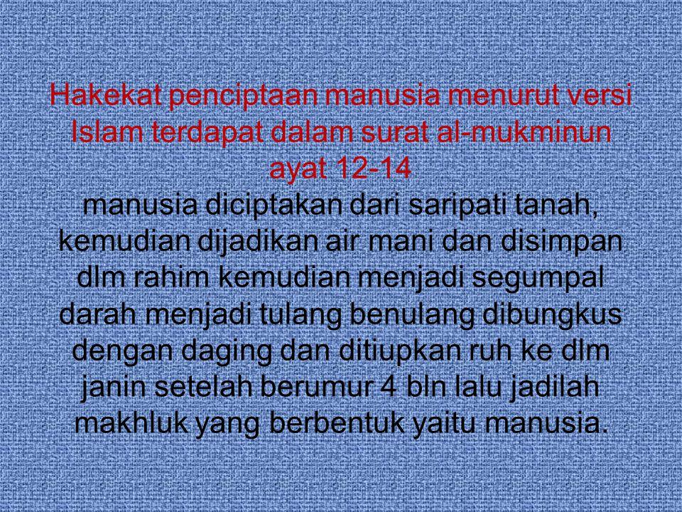 Hakekat penciptaan manusia menurut versi Islam terdapat dalam surat al-mukminun ayat 12-14 manusia diciptakan dari saripati tanah, kemudian dijadikan