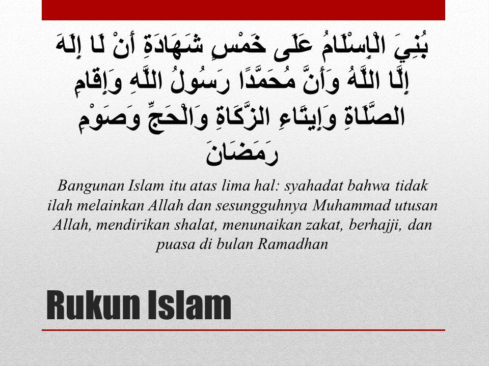 Rukun Islam بُنِيَ الْإِسْلَامُ عَلَى خَمْسٍ شَهَادَةِ أَنْ لَا إِلَهَ إِلَّا اللَّهُ وَأَنَّ مُحَمَّدًا رَسُولُ اللَّهِ وَإِقَامِ الصَّلَاةِ وَإِيتَا