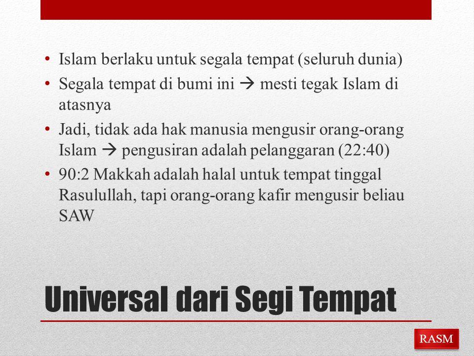 Universal dari Segi Tempat Islam berlaku untuk segala tempat (seluruh dunia) Segala tempat di bumi ini  mesti tegak Islam di atasnya Jadi, tidak ada