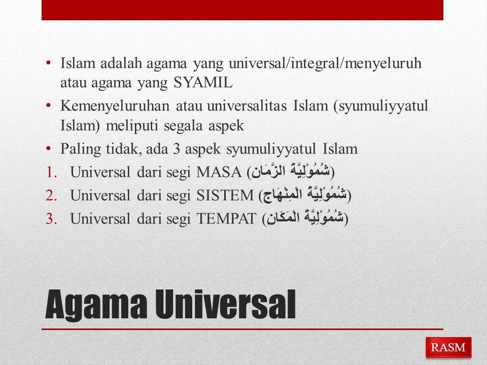 Agama Universal Islam adalah agama yang universal/integral/menyeluruh atau agama yang SYAMIL Kemenyeluruhan atau universalitas Islam (syumuliyyatul Is