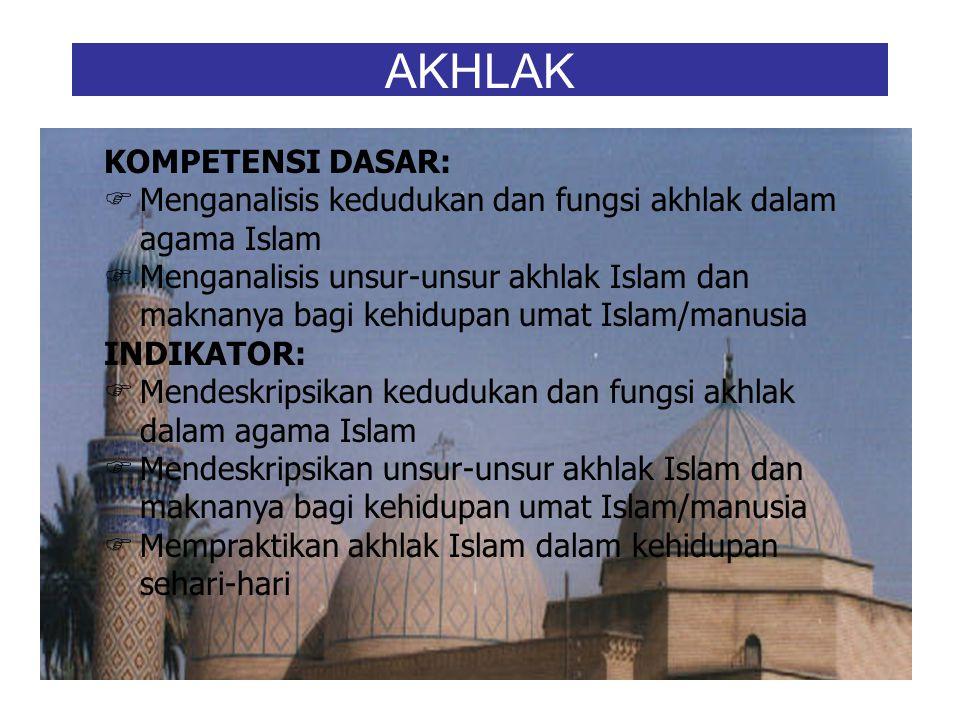 AKHLAK KOMPETENSI DASAR:  Menganalisis kedudukan dan fungsi akhlak dalam agama Islam  Menganalisis unsur-unsur akhlak Islam dan maknanya bagi kehidupan umat Islam/manusia INDIKATOR:  Mendeskripsikan kedudukan dan fungsi akhlak dalam agama Islam  Mendeskripsikan unsur-unsur akhlak Islam dan maknanya bagi kehidupan umat Islam/manusia  Mempraktikan akhlak Islam dalam kehidupan sehari-hari
