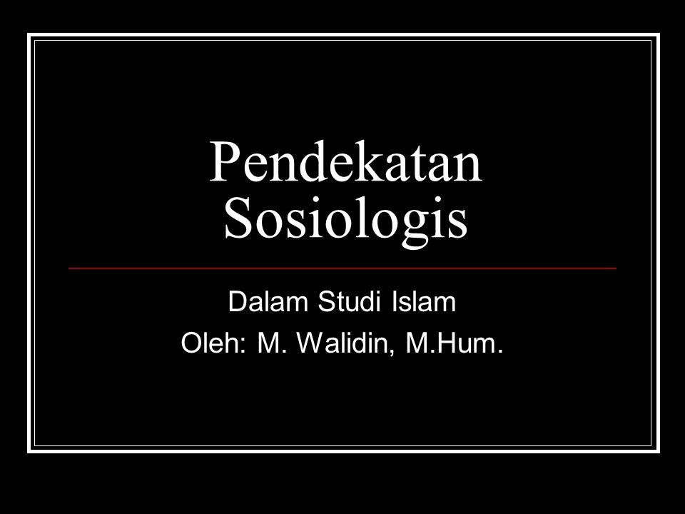 Pendekatan Sosiologis Dalam Studi Islam Oleh: M. Walidin, M.Hum.