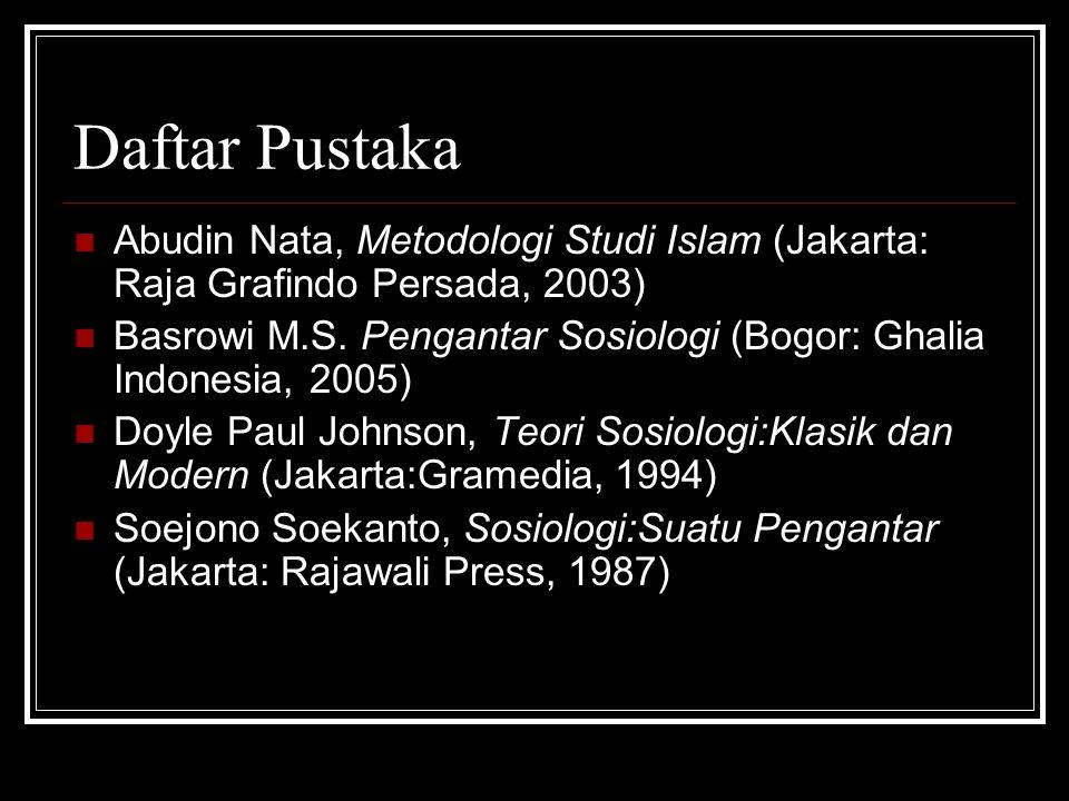 Daftar Pustaka Abudin Nata, Metodologi Studi Islam (Jakarta: Raja Grafindo Persada, 2003) Basrowi M.S. Pengantar Sosiologi (Bogor: Ghalia Indonesia, 2