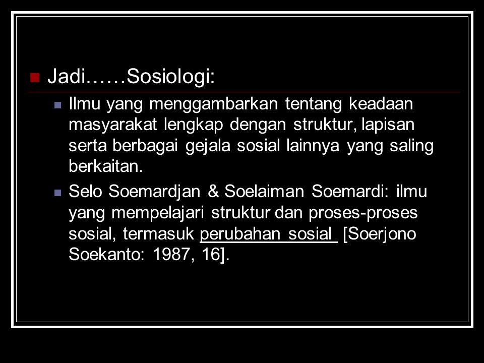 Jadi……Sosiologi: Ilmu yang menggambarkan tentang keadaan masyarakat lengkap dengan struktur, lapisan serta berbagai gejala sosial lainnya yang saling