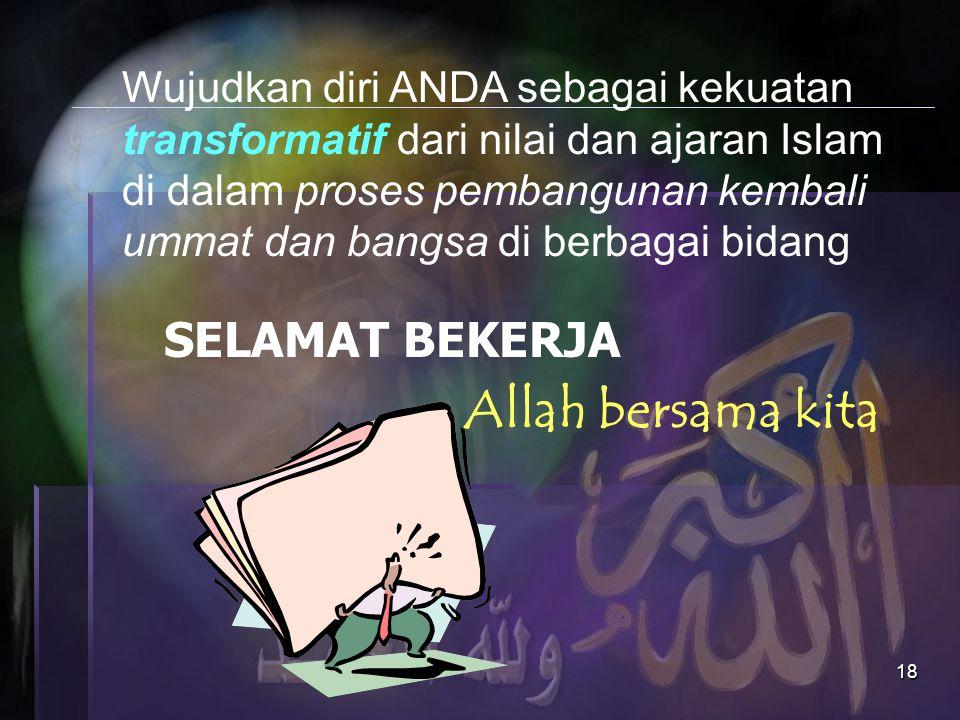 18 SELAMAT BEKERJA Wujudkan diri ANDA sebagai kekuatan transformatif dari nilai dan ajaran Islam di dalam proses pembangunan kembali ummat dan bangsa