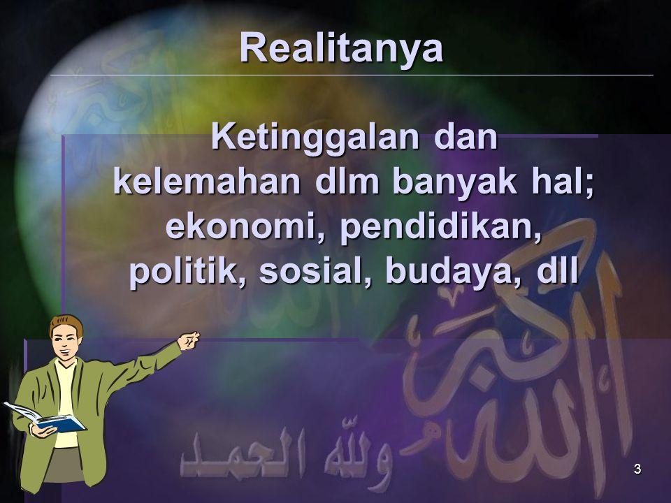 3 Realitanya Ketinggalan dan kelemahan dlm banyak hal; ekonomi, pendidikan, politik, sosial, budaya, dll