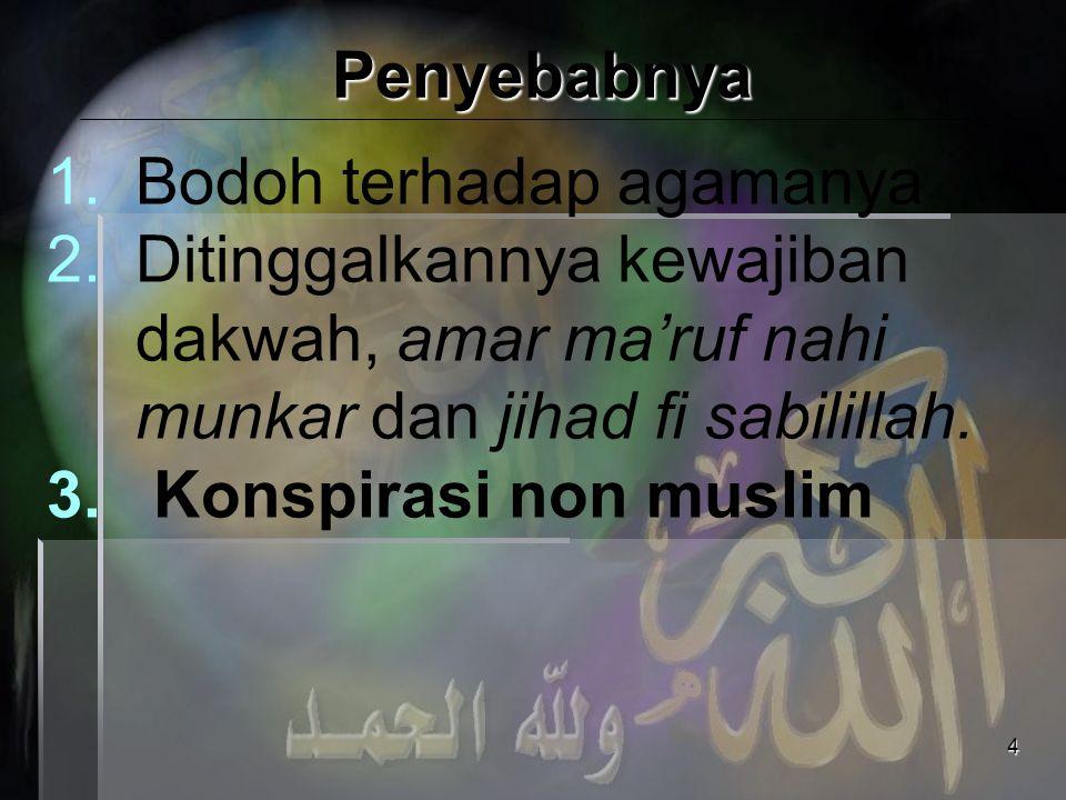 4 Penyebabnya 1.Bodoh terhadap agamanya 2.Ditinggalkannya kewajiban dakwah, amar ma'ruf nahi munkar dan jihad fi sabilillah. 3. Konspirasi non muslim