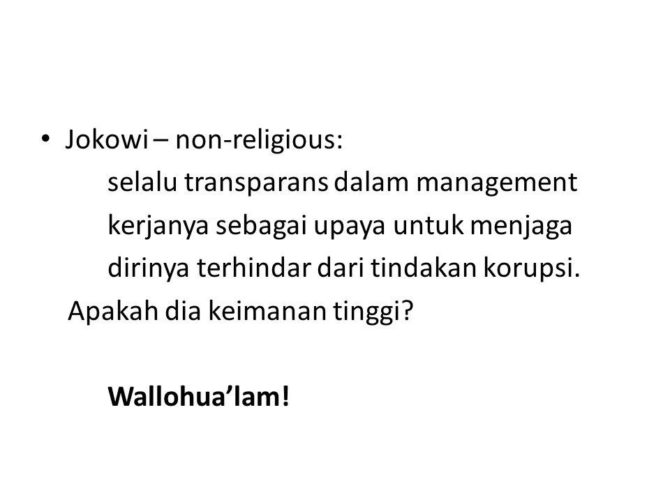Jokowi – non-religious: selalu transparans dalam management kerjanya sebagai upaya untuk menjaga dirinya terhindar dari tindakan korupsi. Apakah dia k
