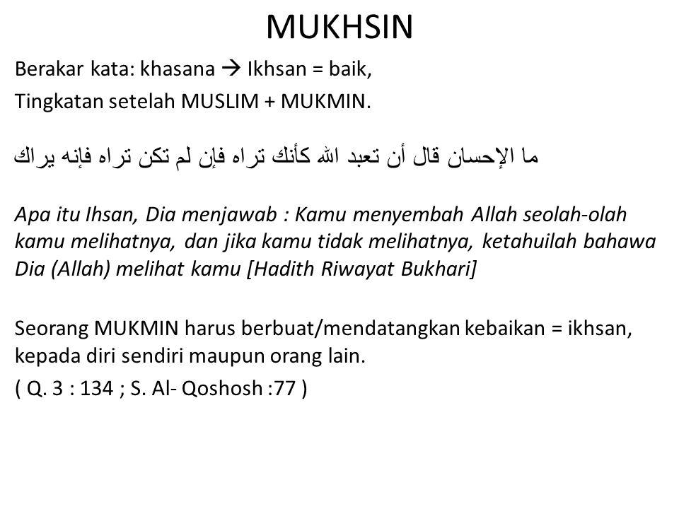 MUKHSIN Berakar kata: khasana  Ikhsan = baik, Tingkatan setelah MUSLIM + MUKMIN. ما الإحسان قال أن تعبد الله كأنك تراه فإن لم تكن تراه فإنه يراك Apa