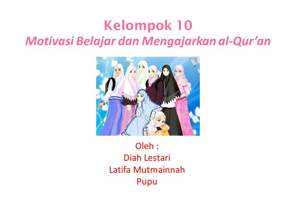 Kelompok 10 Motivasi Belajar dan Mengajarkan al-Qur'an Oleh : Diah Lestari Latifa Mutmainnah Pupu