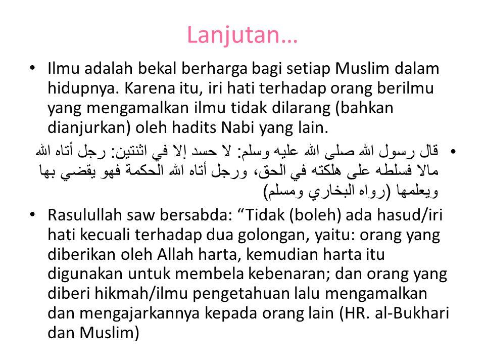 Lanjutan… Ilmu adalah bekal berharga bagi setiap Muslim dalam hidupnya. Karena itu, iri hati terhadap orang berilmu yang mengamalkan ilmu tidak dilara