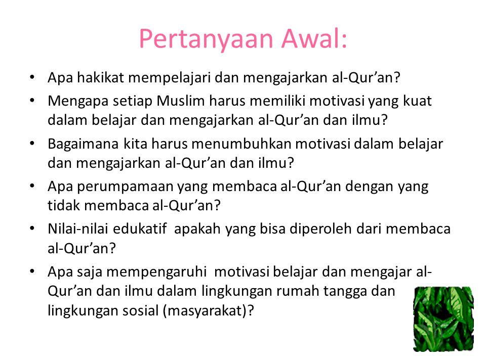Pertanyaan Awal: Apa hakikat mempelajari dan mengajarkan al-Qur'an? Mengapa setiap Muslim harus memiliki motivasi yang kuat dalam belajar dan mengajar