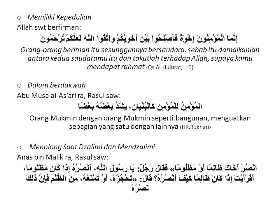 o Memiliki Kepedulian Allah swt berfirman: إِنَّمَا الْمُؤْمِنُونَ إِخْوَةٌ فَأَصْلِحُوا بَيْنَ أَخَوَيْكُمْ وَاتَّقُوا اللَّهَ لَعَلَّكُمْ تُرْحَمُون
