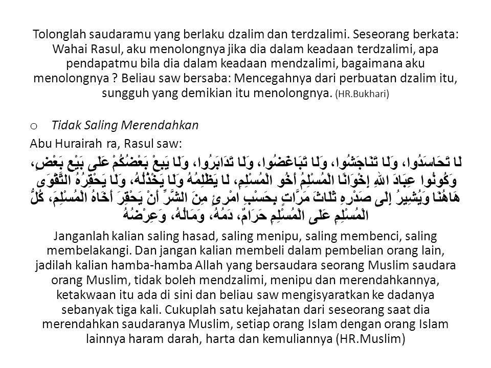 Tolonglah saudaramu yang berlaku dzalim dan terdzalimi. Seseorang berkata: Wahai Rasul, aku menolongnya jika dia dalam keadaan terdzalimi, apa pendapa